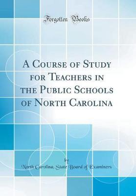 A Course of Study for Teachers in the Public Schools of North Carolina (Classic Reprint) by North Carolina Examiners