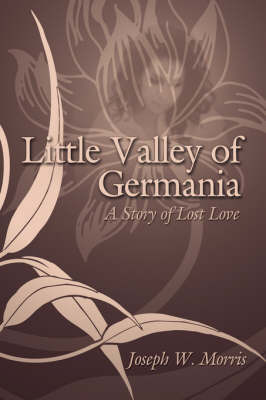 Little Valley of Germania: A Story of Lost Love by Joseph W. Morris image