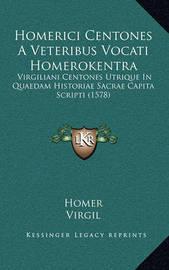 Homerici Centones a Veteribus Vocati Homerokentra: Virgiliani Centones Utrique in Quaedam Historiae Sacrae Capita Scripti (1578) by Homer