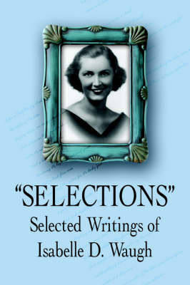 Selections: Selected Writings of by Isabelle D. Waugh