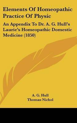 Elements of Homeopathic Practice of Physic: An Appendix to Dr. A. G. Hull's Laurie's Homeopathic Domestic Medicine (1850) by A. G. Hull