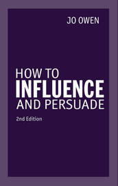 How to Influence and Persuade 2nd edn by Jo Owen