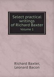 Select Practical Writings of Richard Baxter Volume 1 by Richard Baxter