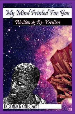 My Mind Printed for You: Written & Re-Written by Roderick Galloway