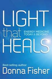 Light That Heals Energy Medicine Today & Beyond by Donna Fisher