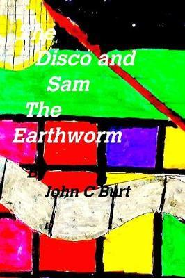The Disco and Sam the Earthworm by John C Burt
