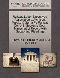 Railway Labor Executives' Association V. Atchison, Topeka & Santa Fe Railway Co. U.S. Supreme Court Transcript of Record with Supporting Pleadings by Edward J Hickey