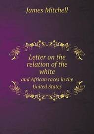 Letter on the Relation of the White and African Races in the United States by Professor of Politics James Mitchell (University of Edinburgh University of Strathclyde University of Edinburgh University of Edinburgh University of