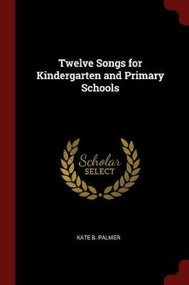 Twelve Songs for Kindergarten and Primary Schools by Kate B Palmer image