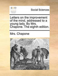 Letters on the Improvement of the Mind, Addressed to a Young Lady. by Mrs. Chapone. the Eighth Edition. by Mrs Chapone