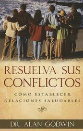 Resuelva Sus Conflictos: Como Establecer Relaciones Saludables by Alan Godwin image