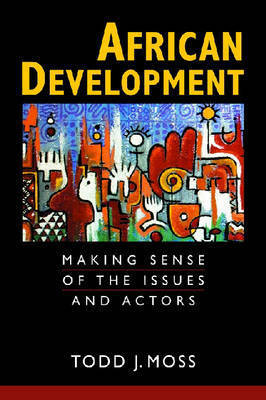 African Development: Making Sense of the Issues and Actors by Todd J. Moss