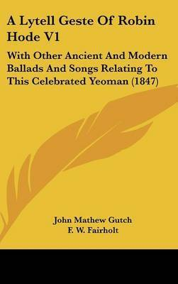 A Lytell Geste of Robin Hode V1: With Other Ancient and Modern Ballads and Songs Relating to This Celebrated Yeoman (1847) by John Mathew Gutch