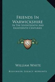 Friends in Warwickshire: In the Seventeenth and Eighteenth Centuries by William White, Jr.