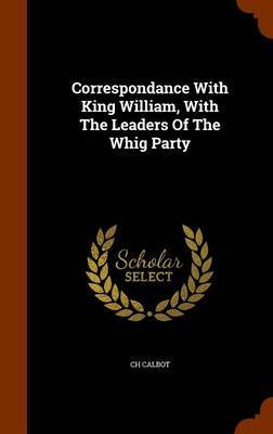 Correspondance with King William, with the Leaders of the Whig Party by Ch Calbot