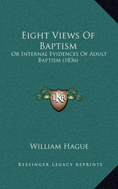 Eight Views of Baptism: Or Internal Evidences of Adult Baptism (1836) by William Hague image