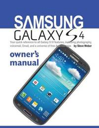 Samsung Galaxy S4 Owner's Manual by Steve Weber