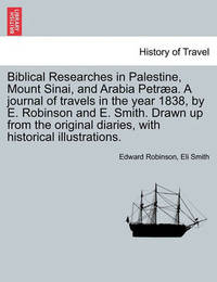 Biblical Researches in Palestine, Mount Sinai, and Arabia Petraea. a Journal of Travels in the Year 1838, by E. Robinson and E. Smith. Drawn Up from the Original Diaries, with Historical Illustrations. by Edward Robinson