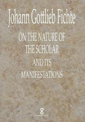 On the Nature of the Scholar and Its Manifestations by Johann Gottlieb Fichte
