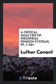 A Critical Analysis of Industrial Pension Systems, Pp. 1-261 by Luther Conant