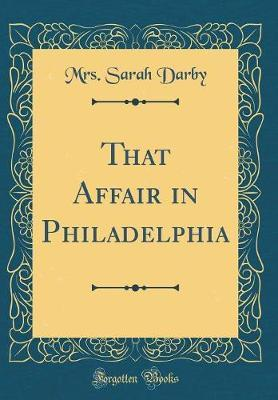 That Affair in Philadelphia (Classic Reprint) by Mrs Sarah Darby