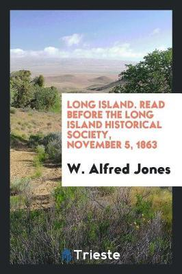 Long Island. Read Before the Long Island Historical Society, November 5, 1863 by W. Alfred Jones