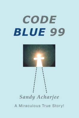 Code Blue 99: A Miraculous True Story! by Sandy Acharjee image