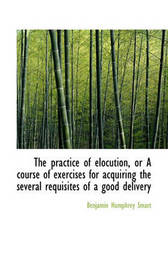 The Practice of Elocution, or a Course of Exercises for Acquiring the Several Requisites of a Good D by Benjamin Humphrey Smart