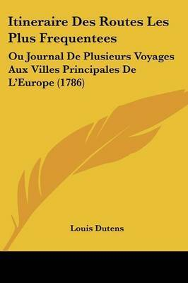 Itineraire Des Routes Les Plus Frequentees: Ou Journal De Plusieurs Voyages Aux Villes Principales De L'Europe (1786) by Louis Dutens
