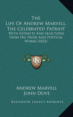 The Life of Andrew Marvell, the Celebrated Patriot the Life of Andrew Marvell, the Celebrated Patriot: With Extracts and Selections from His Prose and Poetical Worwith Extracts and Selections from His Prose and Poetical Works (1832) KS (1832) by Andrew Marvell