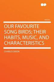 Our Favourite Song Birds; Their Habits, Music, and Characteristics by Charles Dixon