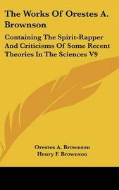 The Works Of Orestes A. Brownson: Containing The Spirit-Rapper And Criticisms Of Some Recent Theories In The Sciences V9 by Orestes A. Brownson