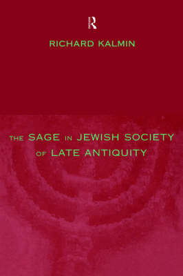 The Sage in Jewish Society of Late Antiquity by Richard Kalmin