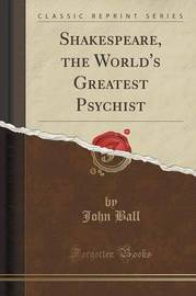 Shakespeare, the World's Greatest Psychist (Classic Reprint) by John Ball