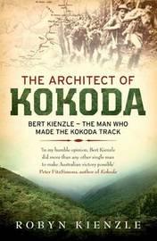 The Architect of Kokoda: Bert Kienzle - The Man Who Made the Kokoda Track by Robyn Kienzle