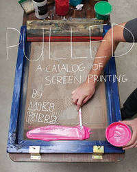 Pulled: a Catalog of Screen Printing by Mike Perry