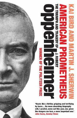 American Prometheus: The Triumph and Tragedy of J. Robert Oppenheimer by Kai Bird