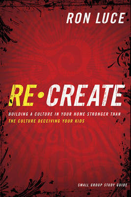 Recreate: Building a Culture in Your Home Stronger Than the Culture Deceiving Your Kids: Small-Group Study Guide by Ron Luce image