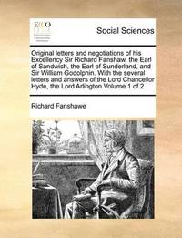 Original Letters and Negotiations of His Excellency Sir Richard Fanshaw, the Earl of Sandwich, the Earl of Sunderland, and Sir William Godolphin. with the Several Letters and Answers of the Lord Chancellor Hyde, the Lord Arlington Volume 1 of 2 by Richard Fanshawe