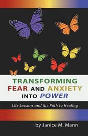 Transforming Fear and Anxiety Into Power: Life Lessons and the Path to Healing by Janice M Mann