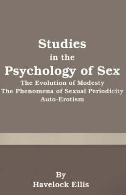 Studies in the Psychology of Sex: The Evolution of Modesty the Phenomena of Sexual Periodicity Auto-Erotism by Havelock Ellis