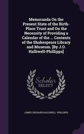 Memoranda on the Present State of the Birth-Place Trust and on the Necessity of Providing a Calendar of the ... Contents of the Shakespeare Library and Museum. [By J.O. Halliwell-Phillipps] by James Orchard Halliwell- Phillipps