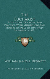 The Eucharist: Its History, Doctrine, and Practice, with Meditations and Prayers Suitable to That Holy Sacrament (1837) by William James E . Bennett