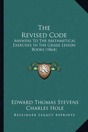 The Revised Code: Answers to the Arithmetical Exercises in the Grade Lesson Books (1864) by Charles Hole