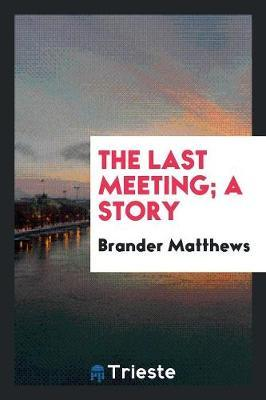 The Last Meeting; A Story by Brander Matthews