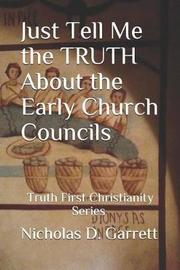 Just Tell Me the Truth about the Early Church Councils by Nicholas D Garrett