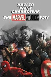 How To Paint Characters The Marvel Studios Way by Marvel Comics