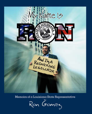 My Name Is Ron, and I'm a Recovering Legislator: Memoirs of a Louisiana State Representative by Ron Gomez image