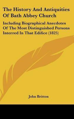 The History and Antiquities of Bath Abbey Church: Including Biographical Anecdotes of the Most Distinguished Persons Interred in That Edifice (1825) by John Britton (University of Nottingham)