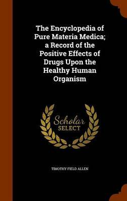 The Encyclopedia of Pure Materia Medica; A Record of the Positive Effects of Drugs Upon the Healthy Human Organism by Timothy Field Allen